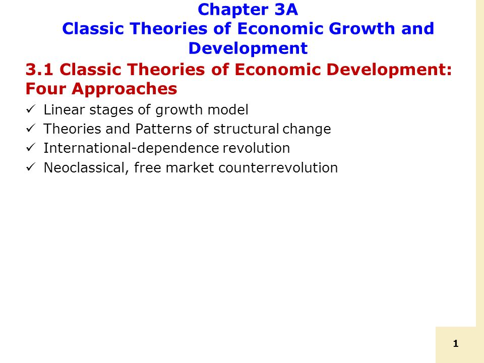 1 Chapter 3A Classic Theories of Economic Growth and Development 3.1 Classic Theories of Economic Development: Four Approaches Linear stages of growth model Theories and Patterns of structural change International-dependence revolution Neoclassical, free market counterrevolution