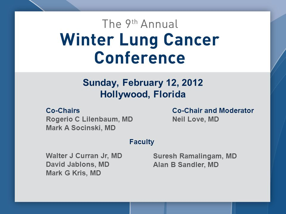 Sunday, February 12, 2012 Hollywood, Florida Co-Chairs Rogerio C Lilenbaum, MD Mark A Socinski, MD Co-Chair and Moderator Neil Love, MD Faculty Walter