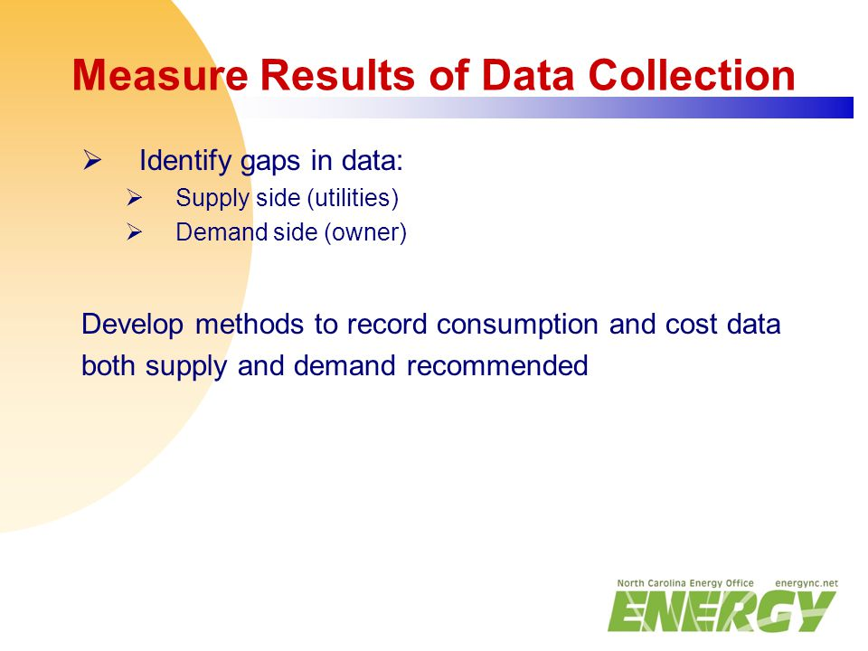 Measure Results of Data Collection  Identify gaps in data:  Supply side (utilities)  Demand side (owner) Develop methods to record consumption and