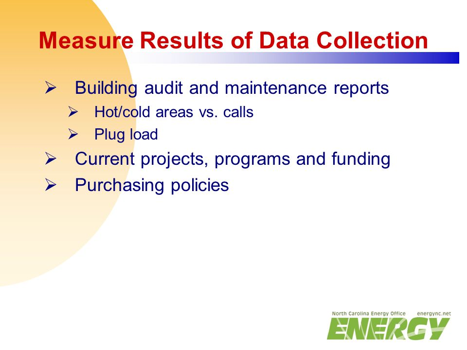 Measure Results of Data Collection  Building audit and maintenance reports  Hot/cold areas vs. calls  Plug load  Current projects, programs and fu