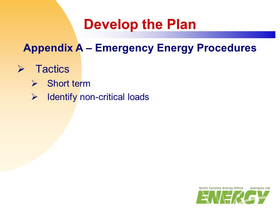 Develop the Plan Appendix A – Emergency Energy Procedures  Tactics  Short term  Identify non-critical loads