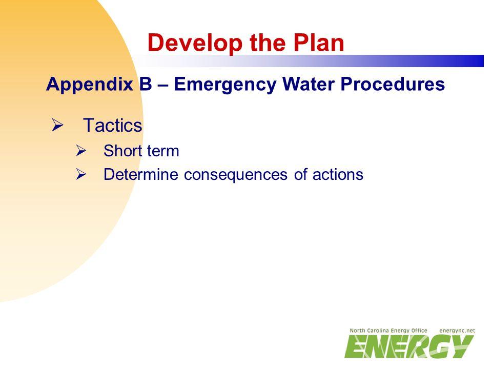 Develop the Plan Appendix B – Emergency Water Procedures  Tactics  Short term  Determine consequences of actions