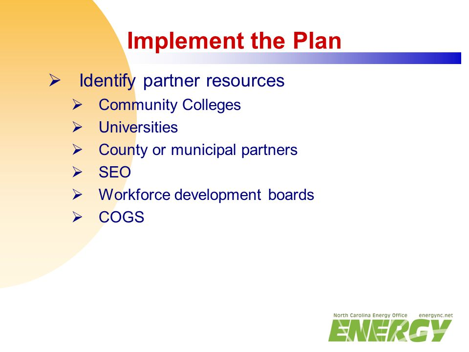 Implement the Plan  Identify partner resources  Community Colleges  Universities  County or municipal partners  SEO  Workforce development board