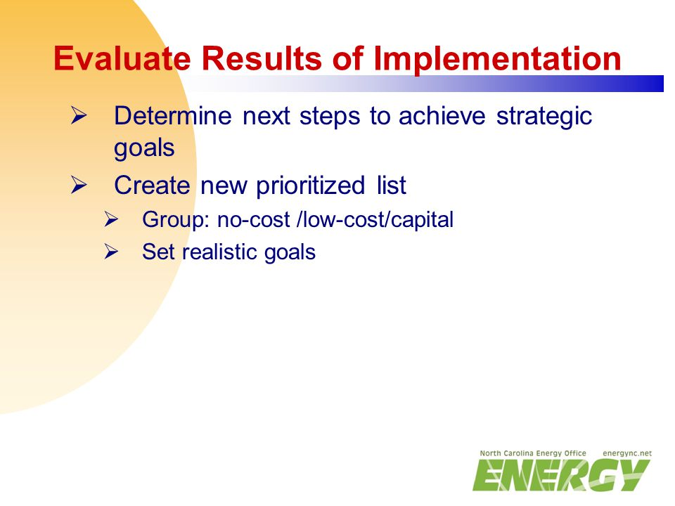 Evaluate Results of Implementation  Determine next steps to achieve strategic goals  Create new prioritized list  Group: no-cost /low-cost/capital