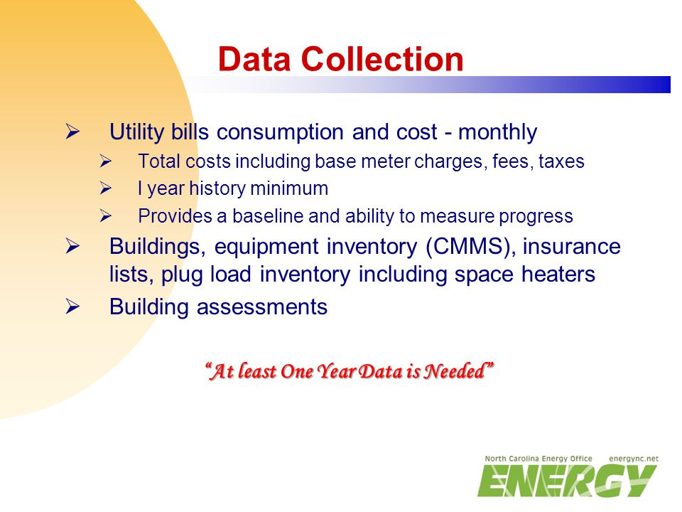 Data Collection  Utility bills consumption and cost - monthly  Total costs including base meter charges, fees, taxes  l year history minimum  Prov