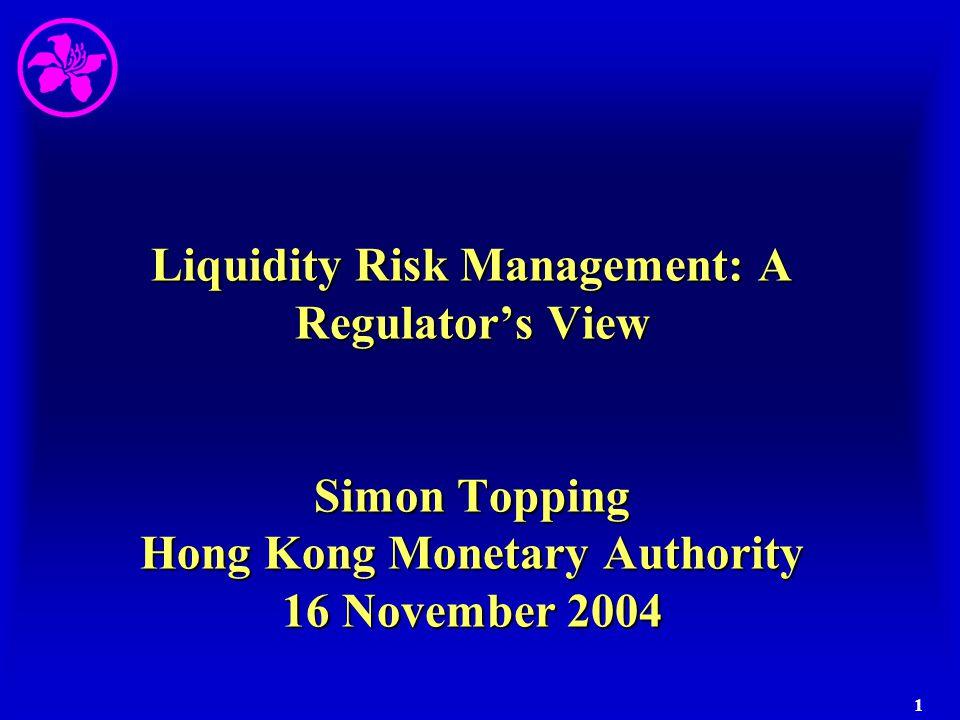 1 Liquidity Risk Management: A Regulator's View Simon Topping Hong Kong Monetary Authority 16 November 2004