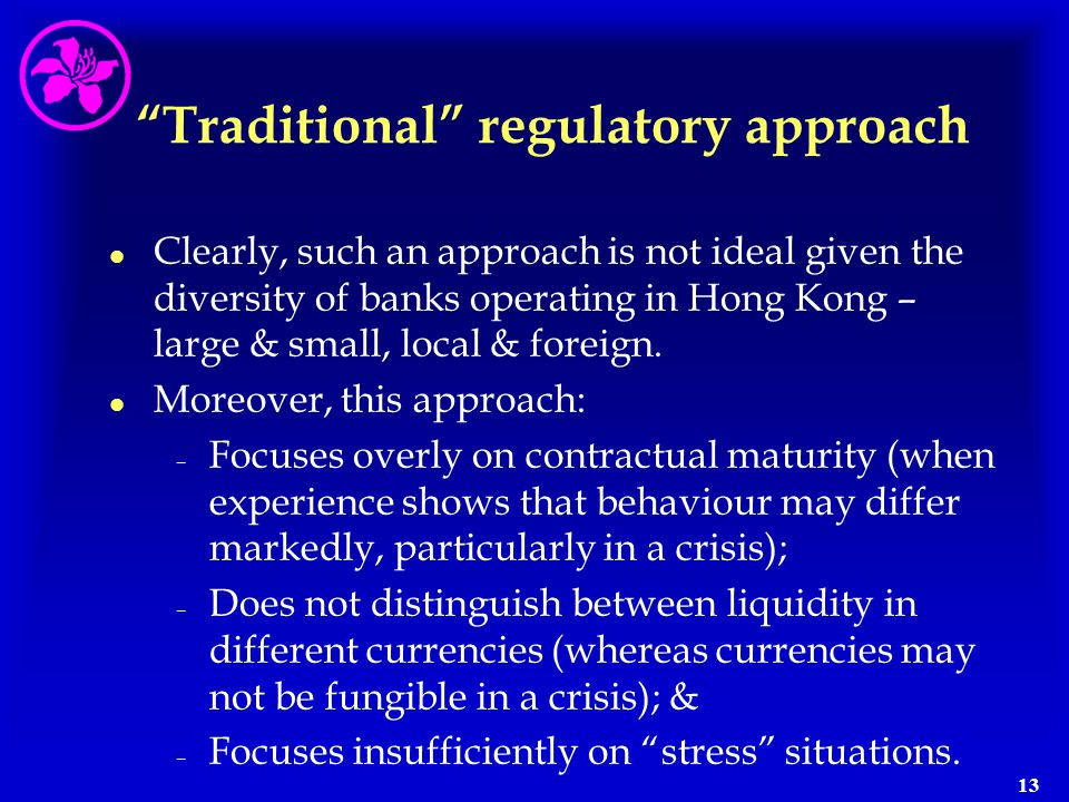 """13 """"Traditional"""" regulatory approach l l Clearly, such an approach is not ideal given the diversity of banks operating in Hong Kong – large & small, l"""