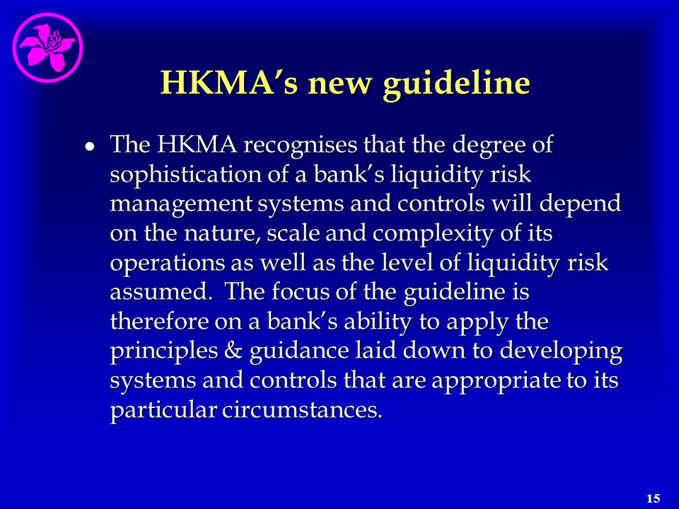 15 HKMA's new guideline l The HKMA recognises that the degree of sophistication of a bank's liquidity risk management systems and controls will depend
