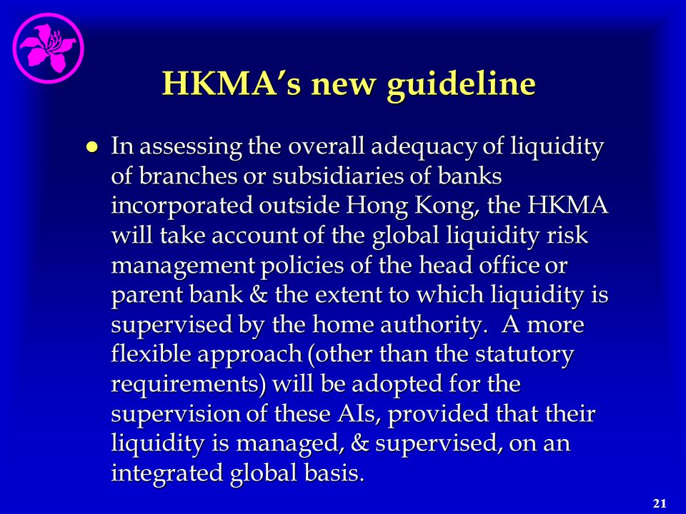 21 HKMA's new guideline l In assessing the overall adequacy of liquidity of branches or subsidiaries of banks incorporated outside Hong Kong, the HKMA