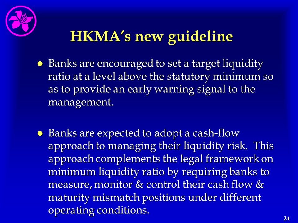 24 HKMA's new guideline l Banks are encouraged to set a target liquidity ratio at a level above the statutory minimum so as to provide an early warnin
