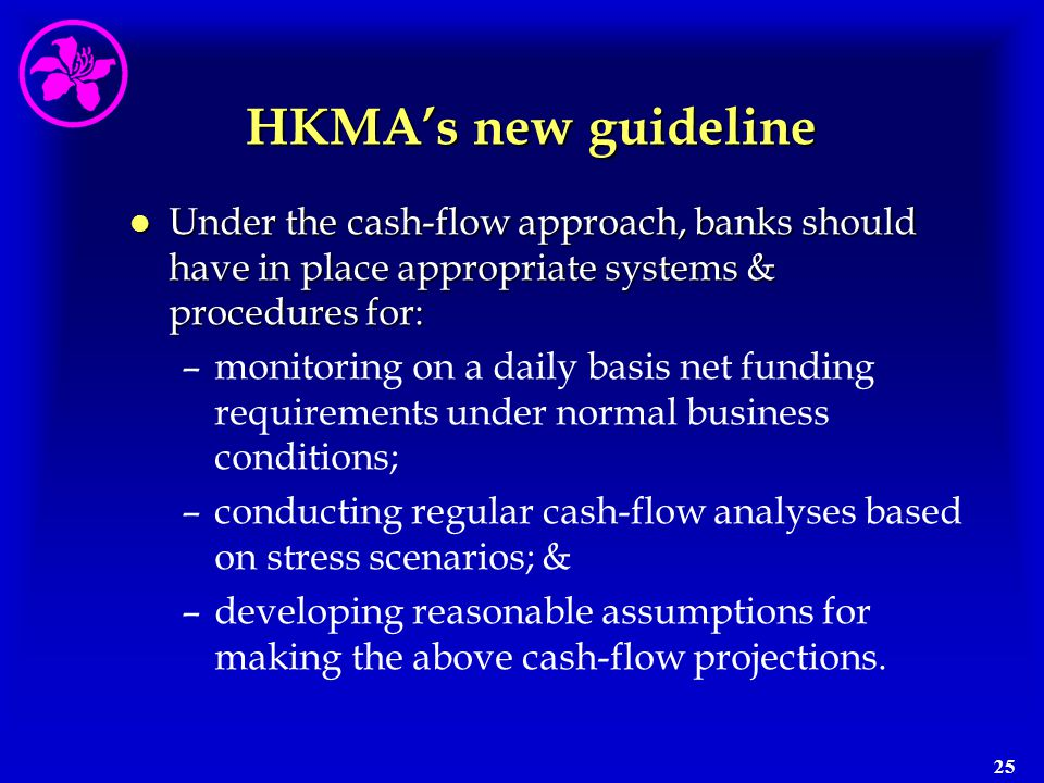 25 HKMA's new guideline l Under the cash-flow approach, banks should have in place appropriate systems & procedures for: –monitoring on a daily basis