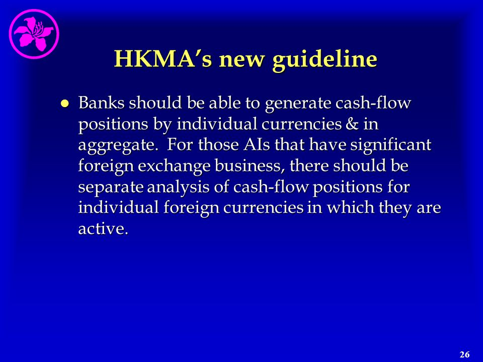 26 HKMA's new guideline l Banks should be able to generate cash-flow positions by individual currencies & in aggregate. For those AIs that have signif