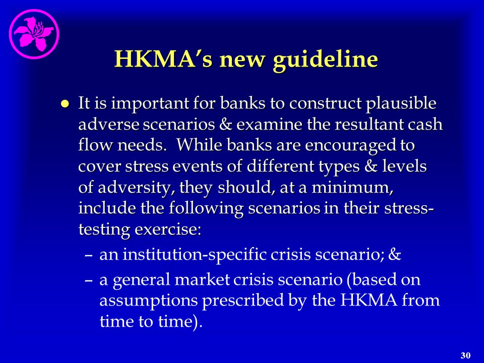 30 HKMA's new guideline l It is important for banks to construct plausible adverse scenarios & examine the resultant cash flow needs. While banks are