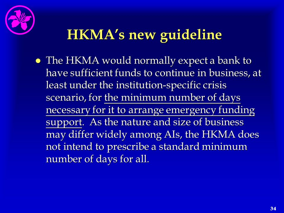 34 HKMA's new guideline l The HKMA would normally expect a bank to have sufficient funds to continue in business, at least under the institution-speci