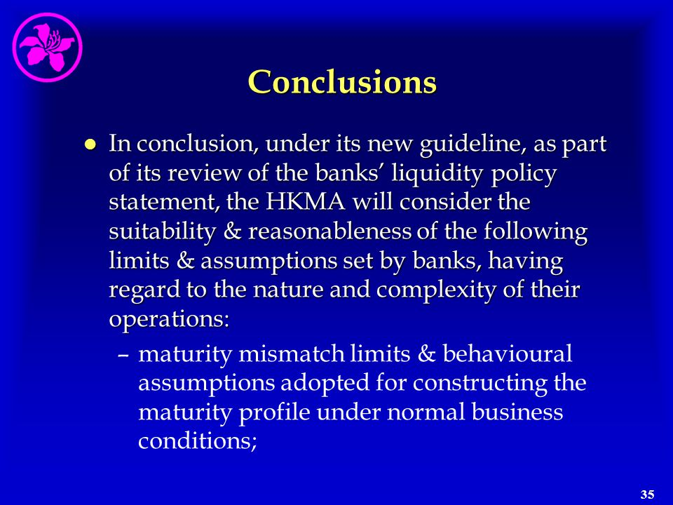 35 Conclusions l In conclusion, under its new guideline, as part of its review of the banks' liquidity policy statement, the HKMA will consider the su