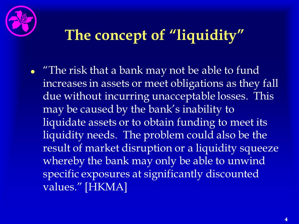 """4 The concept of """"liquidity"""" l l """"The risk that a bank may not be able to fund increases in assets or meet obligations as they fall due without incurr"""