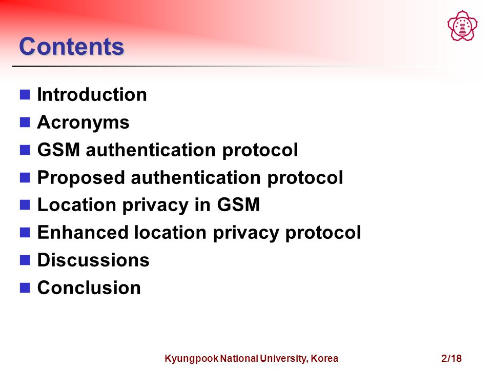Kyungpook National University, Korea 2/18 Contents Introduction Acronyms GSM authentication protocol Proposed authentication protocol Location privacy in GSM Enhanced location privacy protocol Discussions Conclusion