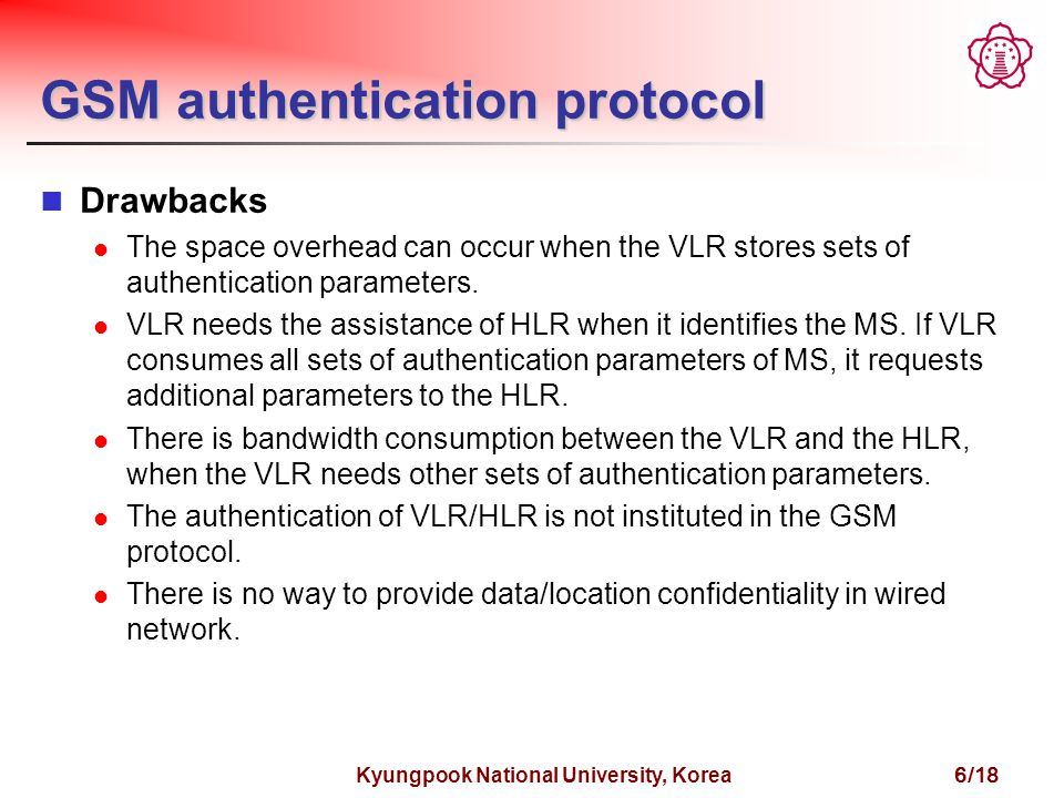Kyungpook National University, Korea 6/18 GSM authentication protocol Drawbacks The space overhead can occur when the VLR stores sets of authentication parameters.