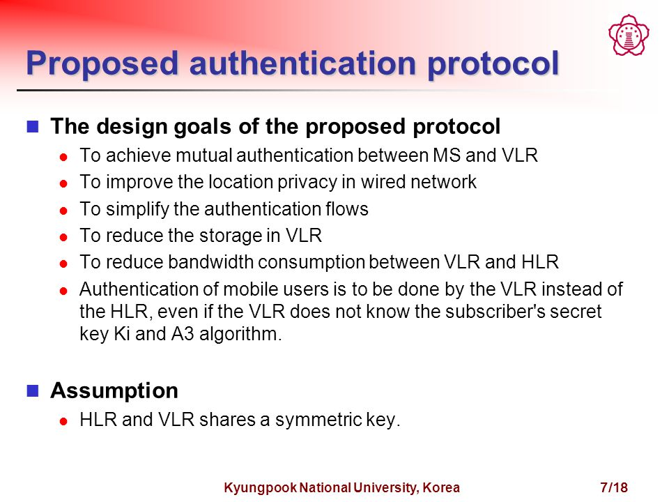 Kyungpook National University, Korea 7/18 Proposed authentication protocol The design goals of the proposed protocol To achieve mutual authentication between MS and VLR To improve the location privacy in wired network To simplify the authentication flows To reduce the storage in VLR To reduce bandwidth consumption between VLR and HLR Authentication of mobile users is to be done by the VLR instead of the HLR, even if the VLR does not know the subscriber s secret key Ki and A3 algorithm.