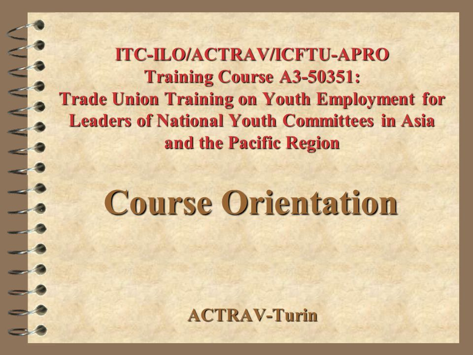 ITC-ILO/ACTRAV/ICFTU-APRO Training Course A3-50351: Trade Union Training on Youth Employment for Leaders of National Youth Committees in Asia and the Pacific Region ACTRAV-Turin Course Orientation