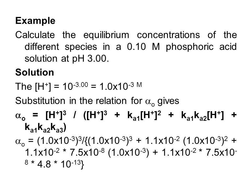 Example Calculate the equilibrium concentrations of the different species in a 0.10 M phosphoric acid solution at pH 3.00.