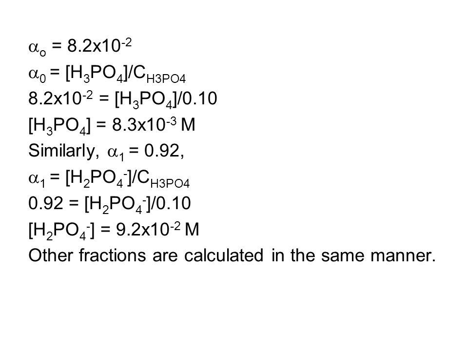  o = 8.2x10 -2  0 = [H 3 PO 4 ]/C H3PO4 8.2x10 -2 = [H 3 PO 4 ]/0.10 [H 3 PO 4 ] = 8.3x10 -3 M Similarly,  1 = 0.92,  1 = [H 2 PO 4 - ]/C H3PO4 0.