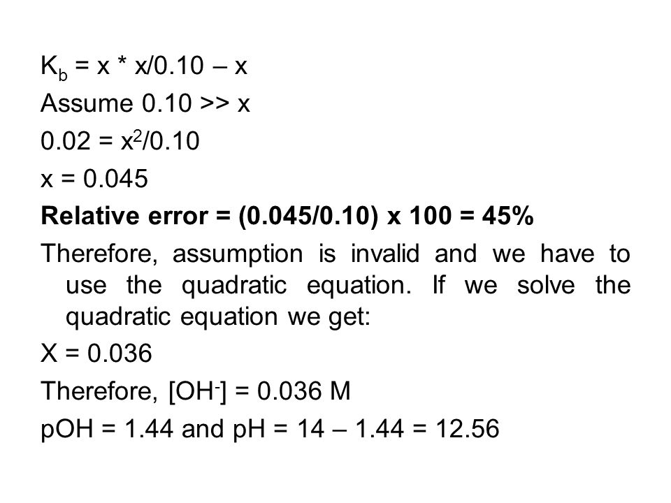 K b = x * x/0.10 – x Assume 0.10 >> x 0.02 = x 2 /0.10 x = 0.045 Relative error = (0.045/0.10) x 100 = 45% Therefore, assumption is invalid and we have to use the quadratic equation.