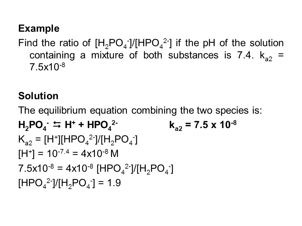 Example Find the ratio of [H 2 PO 4 - ]/[HPO 4 2- ] if the pH of the solution containing a mixture of both substances is 7.4. k a2 = 7.5x10 -8 Solutio