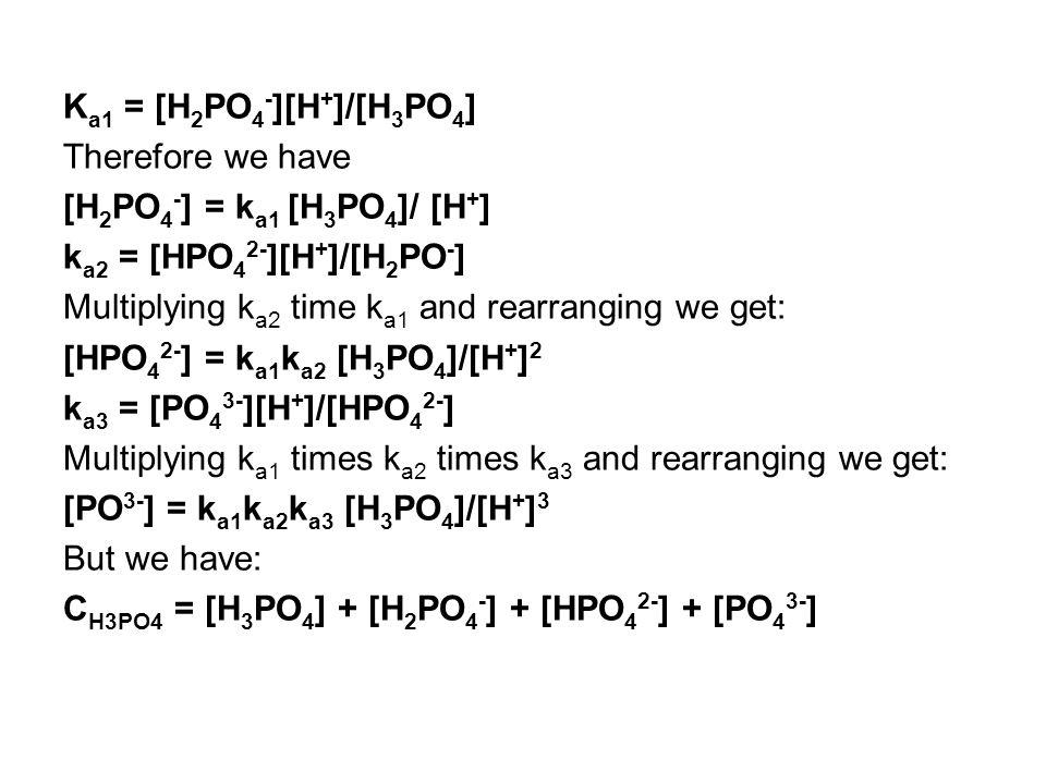K a1 = [H 2 PO 4 - ][H + ]/[H 3 PO 4 ] Therefore we have [H 2 PO 4 - ] = k a1 [H 3 PO 4 ]/ [H + ] k a2 = [HPO 4 2- ][H + ]/[H 2 PO - ] Multiplying k a