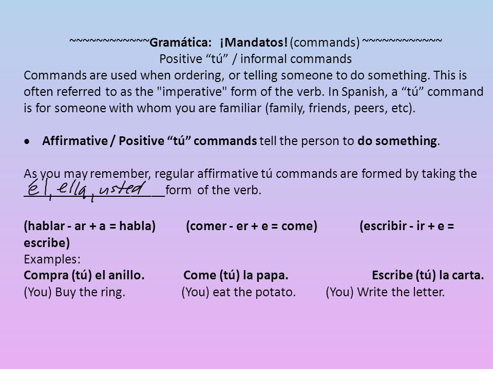 "~~~~~~~~~~~~Gramática: ¡Mandatos! (commands) ~~~~~~~~~~~~ Positive ""tú"" / informal commands Commands are used when ordering, or telling someone to do"