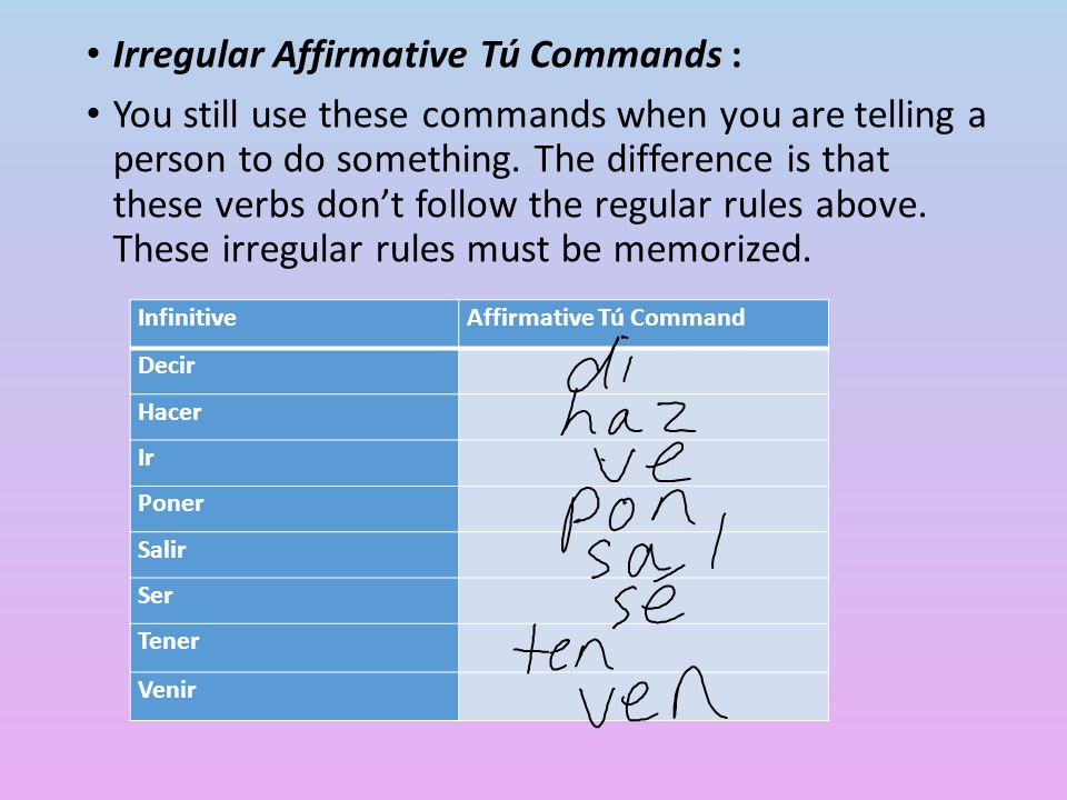 Irregular Affirmative Tú Commands : You still use these commands when you are telling a person to do something. The difference is that these verbs don