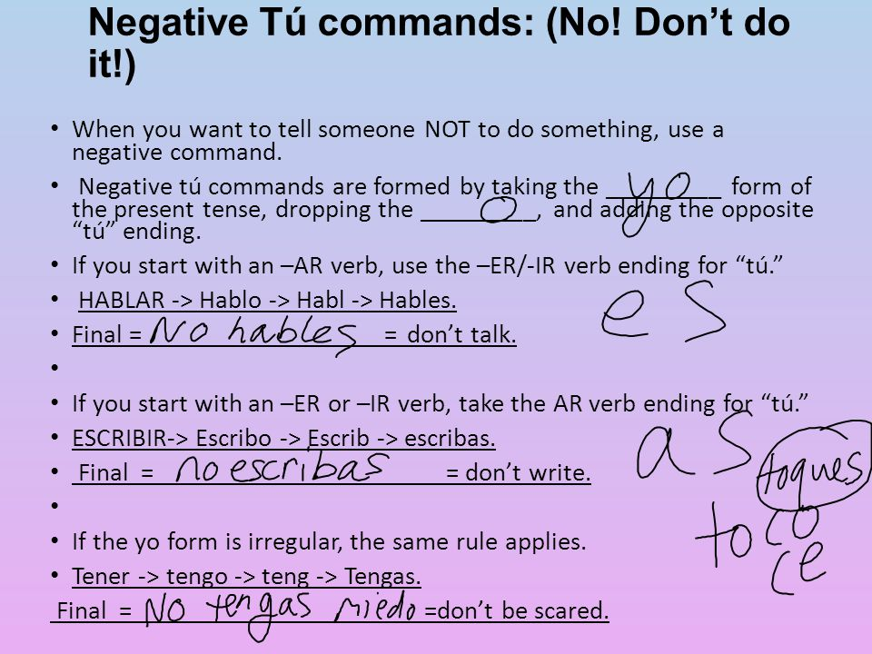 Negative Tú commands: (No! Don't do it!) When you want to tell someone NOT to do something, use a negative command. Negative tú commands are formed by