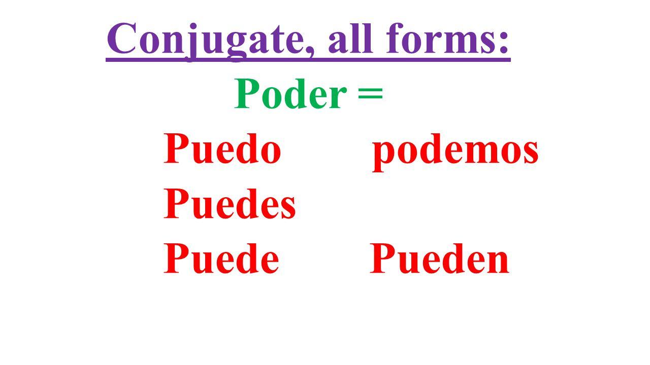 Conjugate, all forms: Poder = Puedo podemos Puedes Puede Pueden