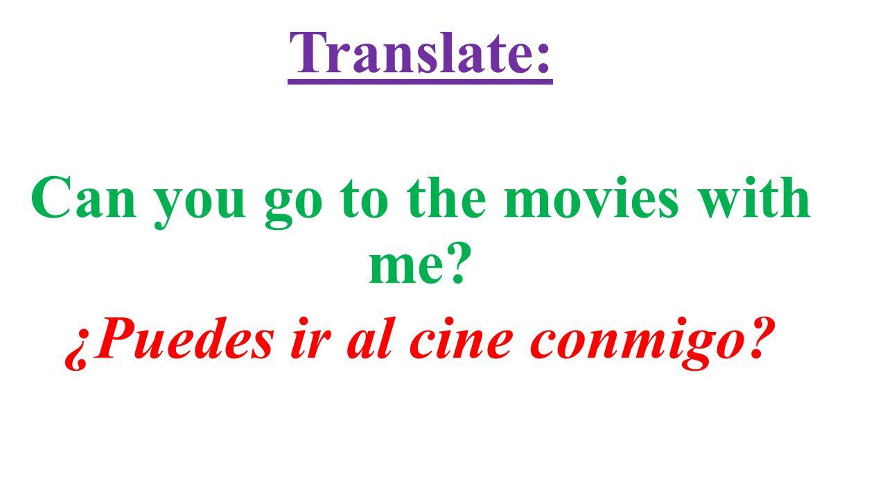 Translate: Can you go to the movies with me? ¿Puedes ir al cine conmigo?