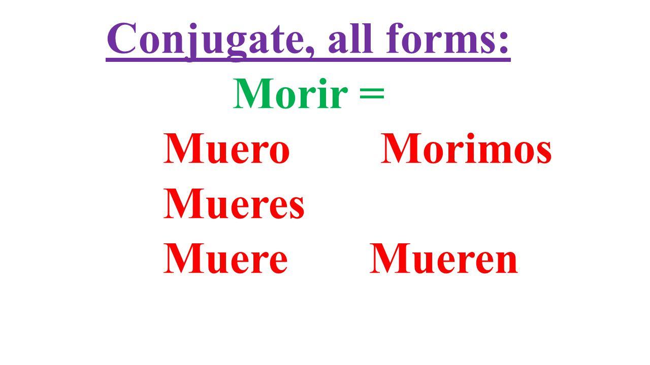 Conjugate, all forms: Morir = Muero Morimos Mueres Muere Mueren