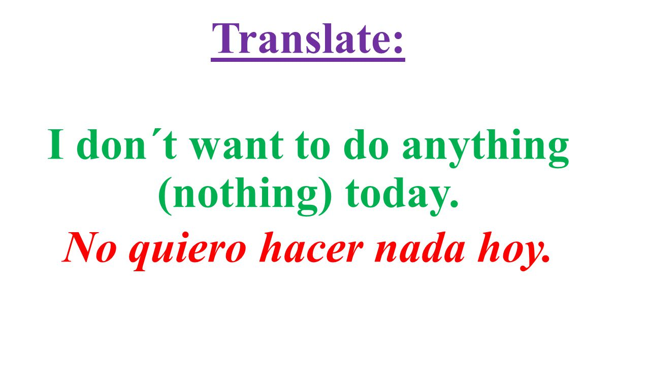 Translate: I don´t want to do anything (nothing) today. No quiero hacer nada hoy.