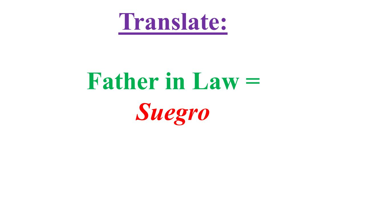 Translate: Father in Law = Suegro