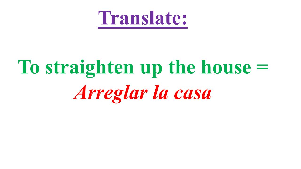 Translate: To straighten up the house = Arreglar la casa