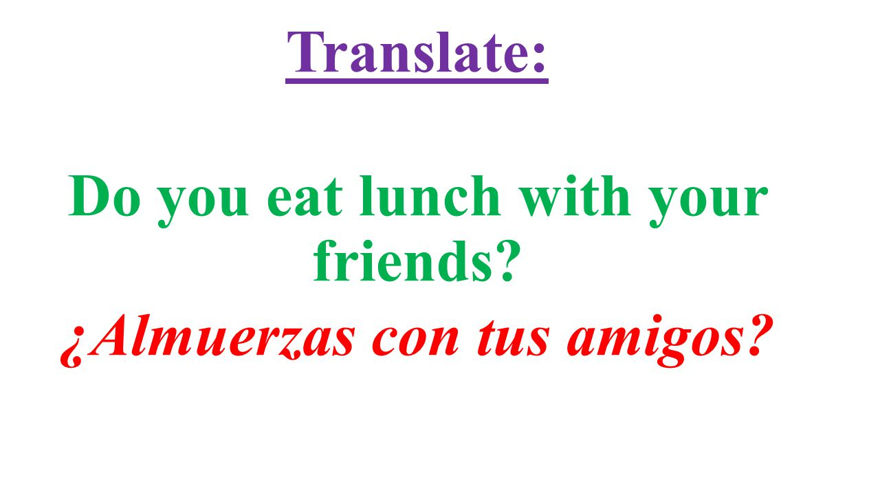 Translate: Do you eat lunch with your friends ¿Almuerzas con tus amigos