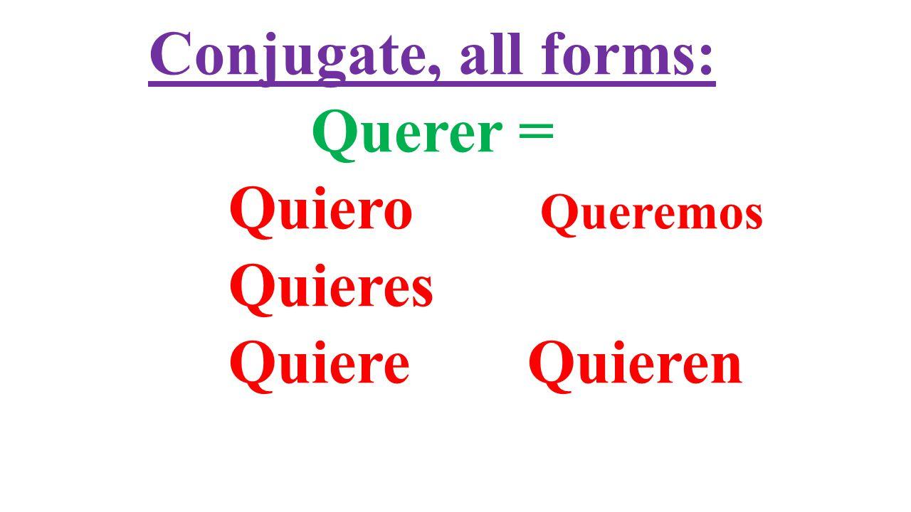 Conjugate, all forms: Querer = Quiero Queremos Quieres Quiere Quieren
