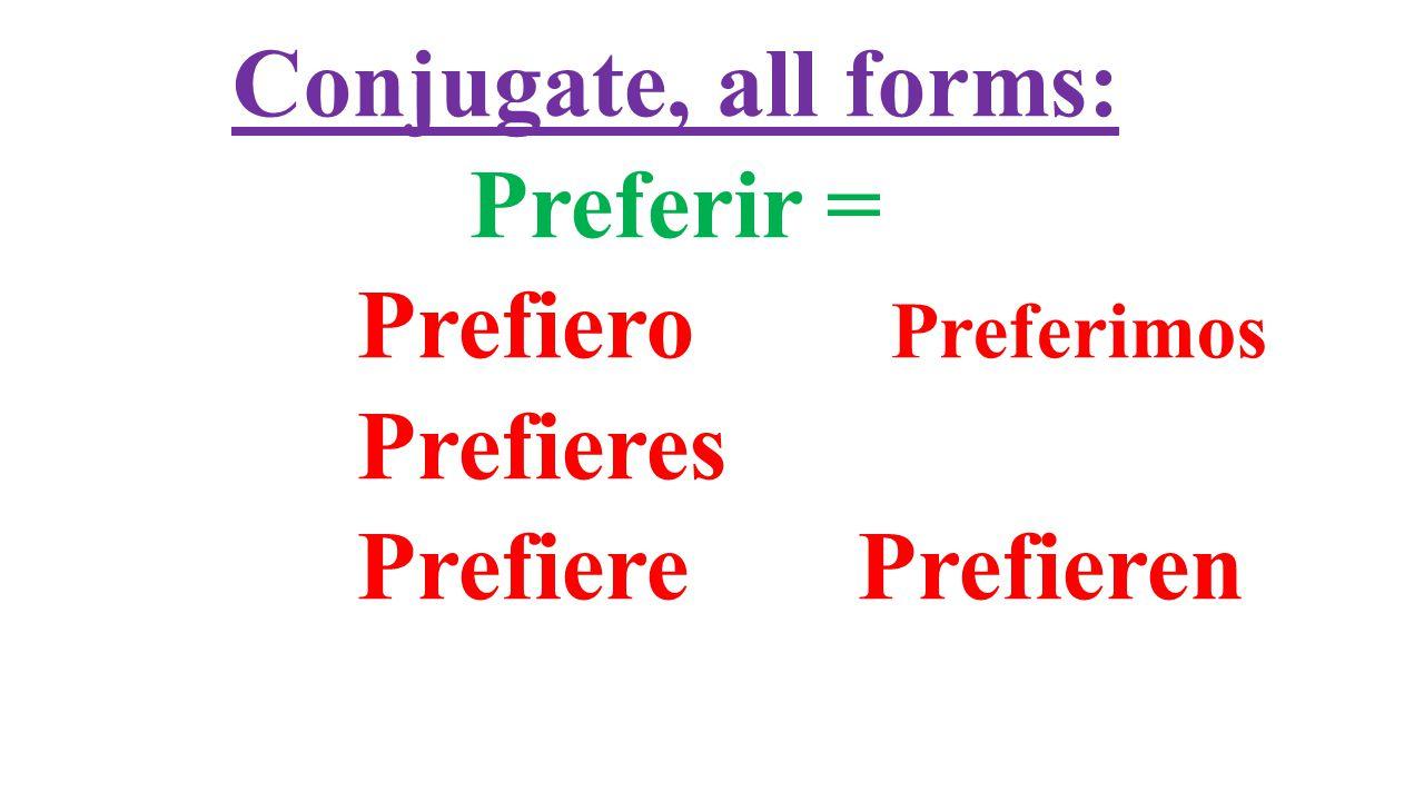 Conjugate, all forms: Preferir = Prefiero Preferimos Prefieres Prefiere Prefieren