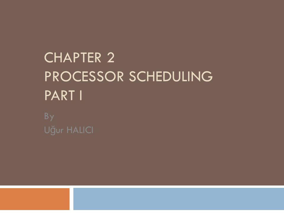 CHAPTER 2 PROCESSOR SCHEDULING PART I By U ğ ur HALICI
