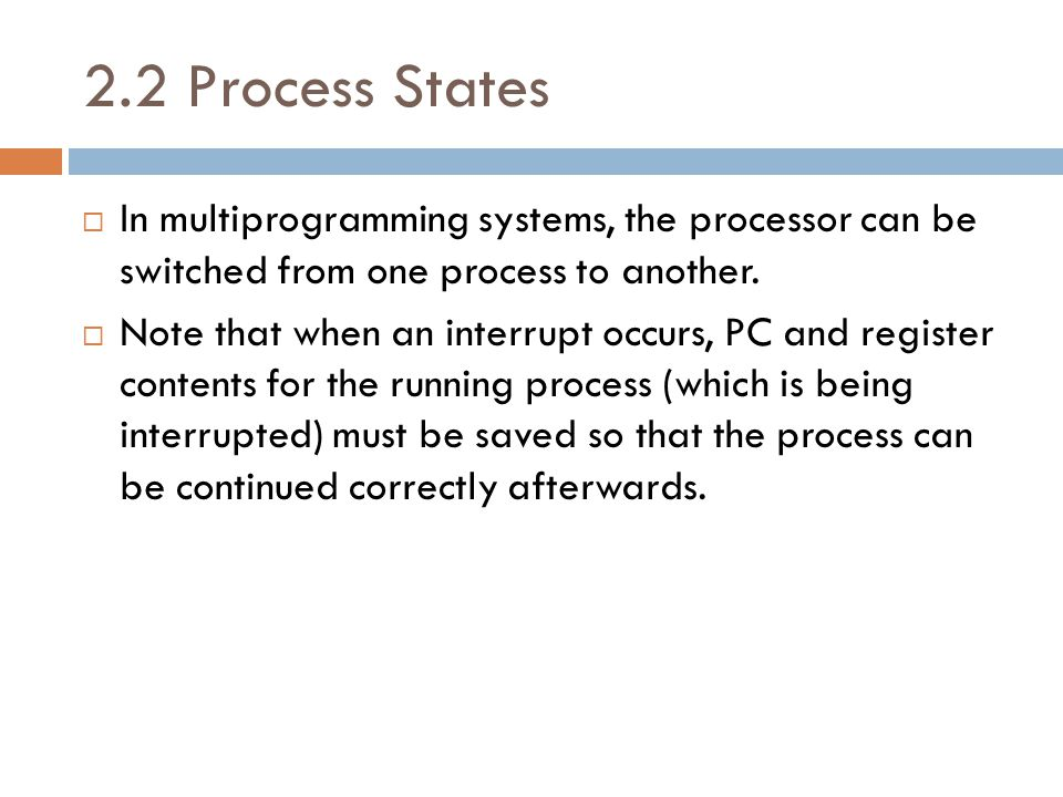 2.2 Process States  In multiprogramming systems, the processor can be switched from one process to another.  Note that when an interrupt occurs, PC