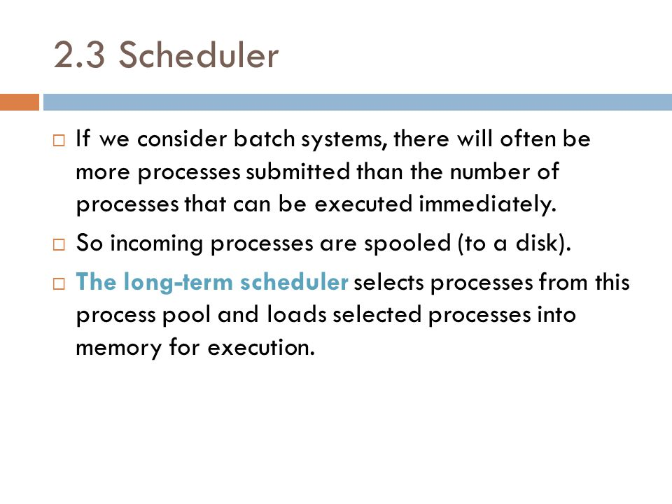 2.3 Scheduler  If we consider batch systems, there will often be more processes submitted than the number of processes that can be executed immediate