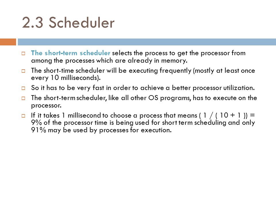 2.3 Scheduler  The short-term scheduler selects the process to get the processor from among the processes which are already in memory.  The short-ti