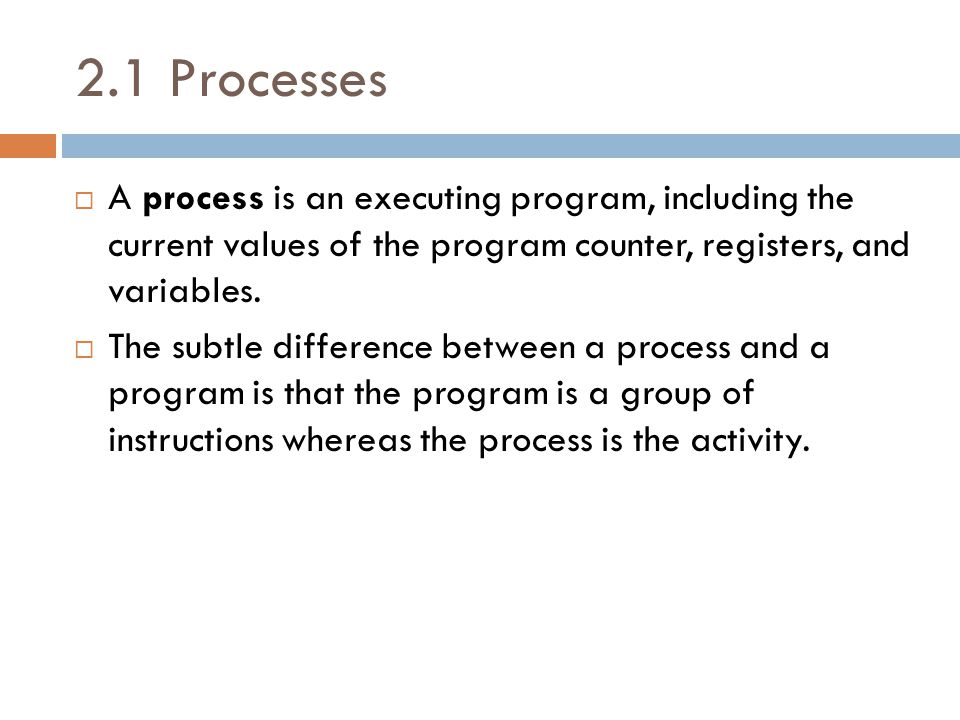 2.1 Processes  A process is an executing program, including the current values of the program counter, registers, and variables.  The subtle differe