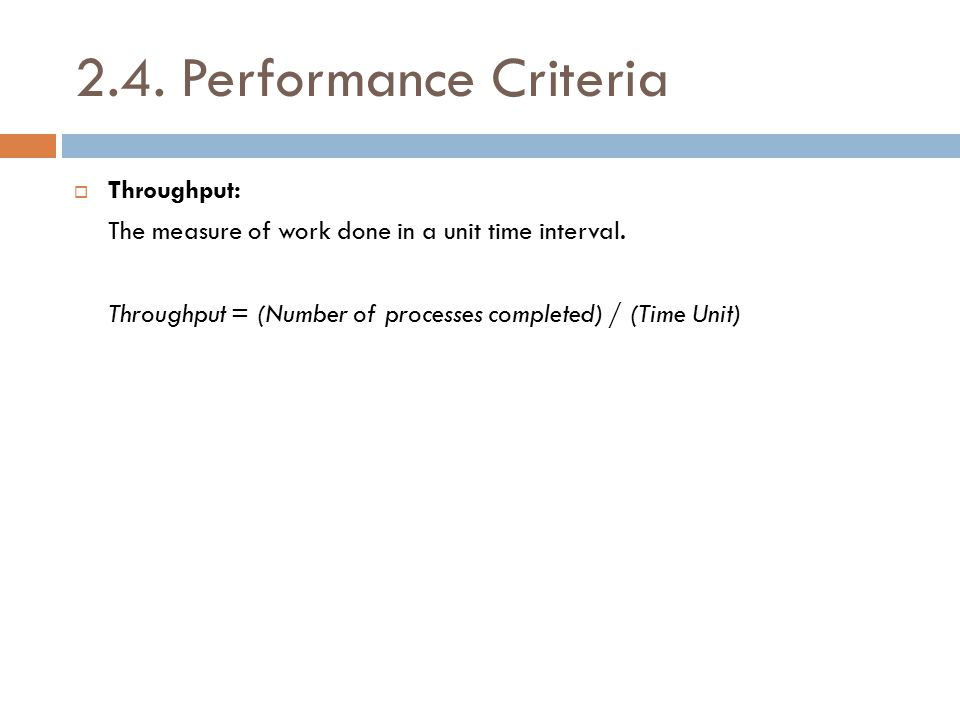 2.4. Performance Criteria  Throughput: The measure of work done in a unit time interval. Throughput = (Number of processes completed) / (Time Unit)