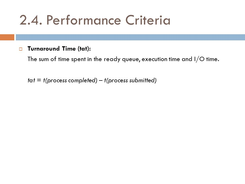 2.4. Performance Criteria  Turnaround Time (tat): The sum of time spent in the ready queue, execution time and I/O time. tat = t(process completed) –