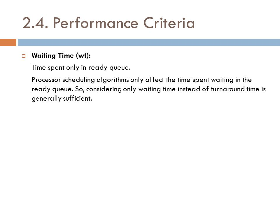 2.4. Performance Criteria  Waiting Time (wt): Time spent only in ready queue. Processor scheduling algorithms only affect the time spent waiting in t