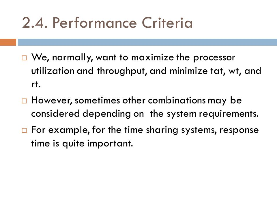 2.4. Performance Criteria  We, normally, want to maximize the processor utilization and throughput, and minimize tat, wt, and rt.  However, sometime